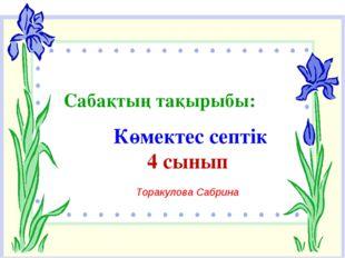 Сабақтың тақырыбы: Көмектес септік 4 сынып Торакулова Сабрина