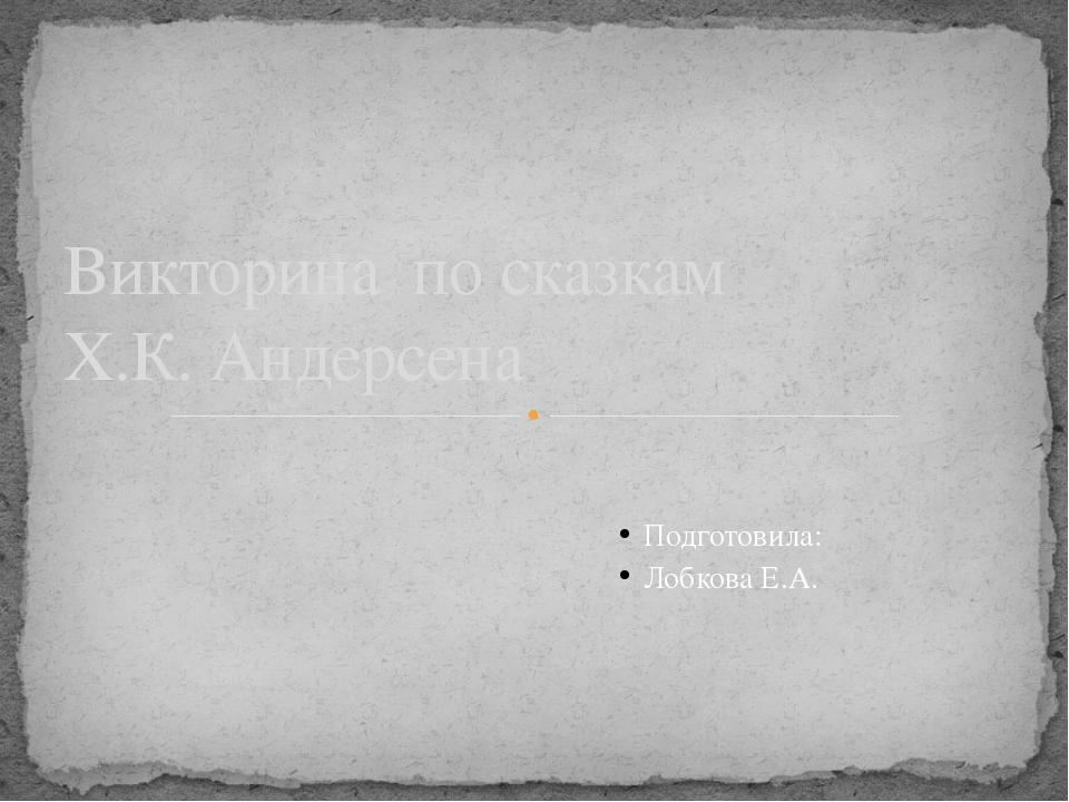 Подготовила: Лобкова E.A. Викторина по сказкам Х.К. Андерсена