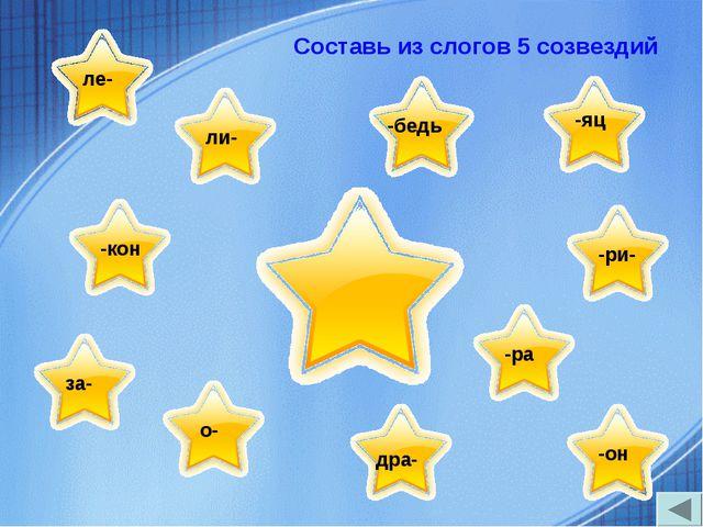 Составь из слогов 5 созвездий ле- -бедь ли- -кон -яц -ри- -он дра- о- за- -ра