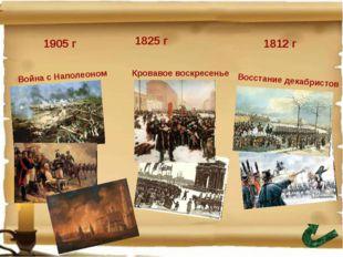 1812 г 1825 г 1905 г Кровавое воскресенье Война с Наполеоном Восстание декаб