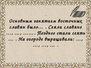 . Основным занятием восточных славян было… . Сеяли славяне …, …, ……. Позднее