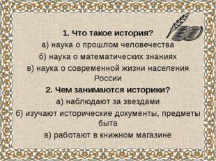 1. Что такое история? а) наука о прошлом человечества б) наука о математическ