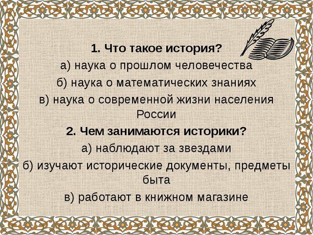 1. Что такое история? а) наука о прошлом человечества б) наука о математическ...