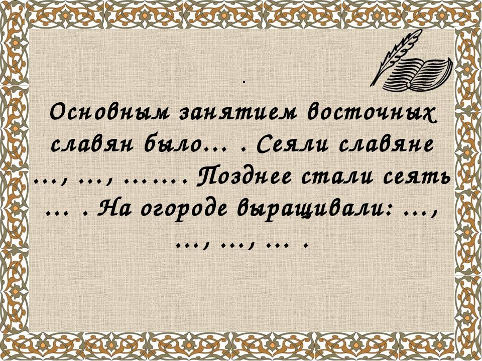 . Основным занятием восточных славян было… . Сеяли славяне …, …, ……. Позднее...