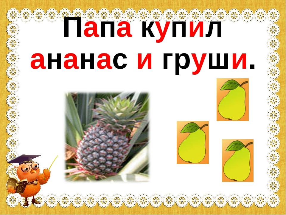 Папа купил ананас и груши.