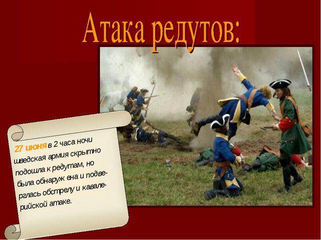 27 июня в 2 часа ночи шведская армия скрытно подошла к редутам, но была обна...