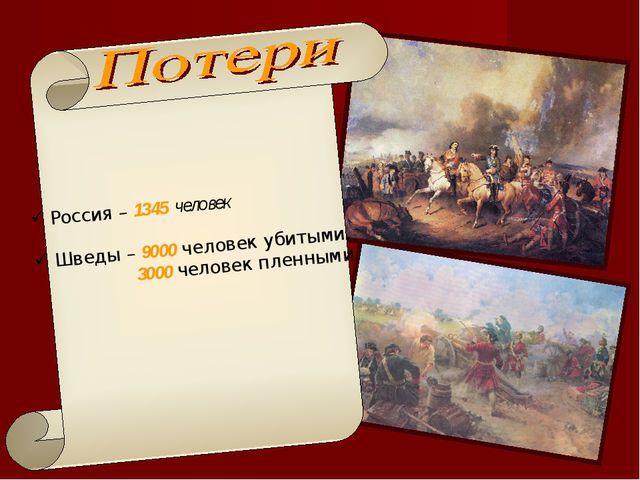 Россия – 1345 человек Шведы – 9000 человек убитыми, 3000 человек пленными.