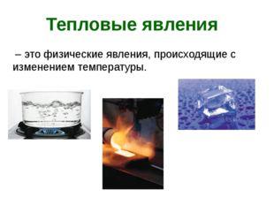 – это физические явления, происходящие с изменением температуры. Тепловые яв
