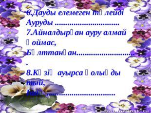 6.Дауды елемеген төлейді Ауруды ............................... 7.Айналдырған
