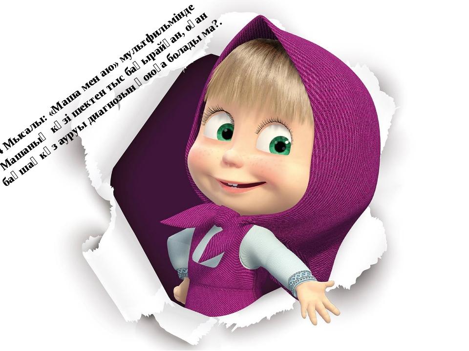 4 Мысалы: «Маша мен аю» мультфильмінде Машаның көзі шектен тыс бақырайған, о...