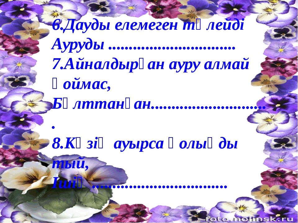 6.Дауды елемеген төлейді Ауруды ............................... 7.Айналдырған...