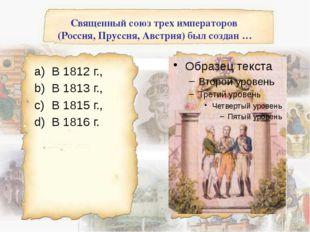 Священный союз трех императоров (Россия, Пруссия, Австрия) был создан … В 181
