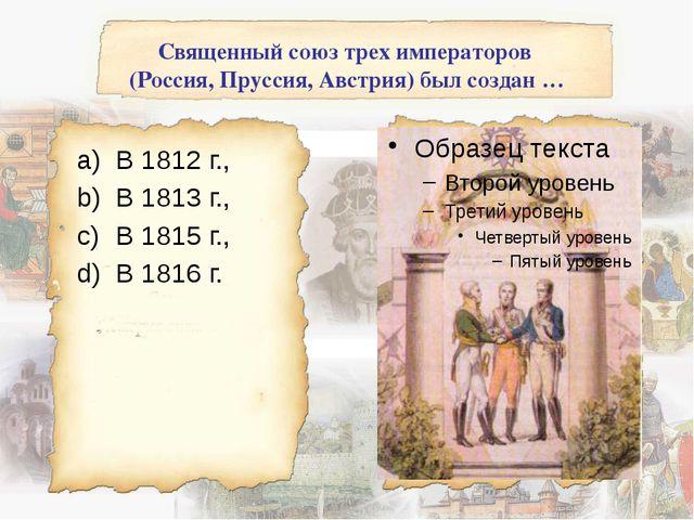 Священный союз трех императоров (Россия, Пруссия, Австрия) был создан … В 181...