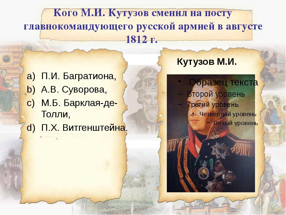 Кого М.И. Кутузов сменил на посту главнокомандующего русской армией в августе...