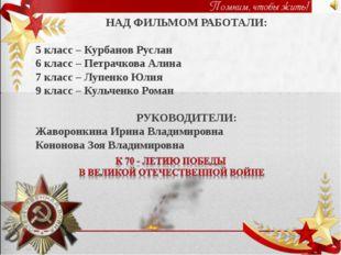 НАД ФИЛЬМОМ РАБОТАЛИ: 5 класс – Курбанов Руслан 6 класс – Петрачкова Алина 7