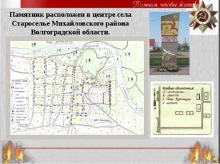 Памятник расположен в центре села Староселье Михайловского района Волгоградск