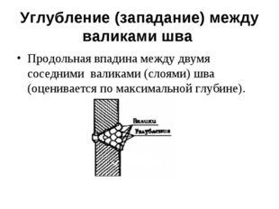 Углубление (западание) между валиками шва Продольная впадина между двумя сосе