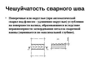 Чешуйчатость сварного шва Поперечные или округлые (при автоматической сварке