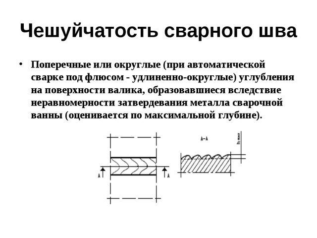 Чешуйчатость сварного шва Поперечные или округлые (при автоматической сварке...