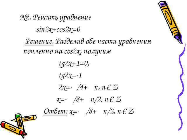 №2. Решить уравнение sin2x+cos2x=0 Решение. Разделив обе части уравнения поч...
