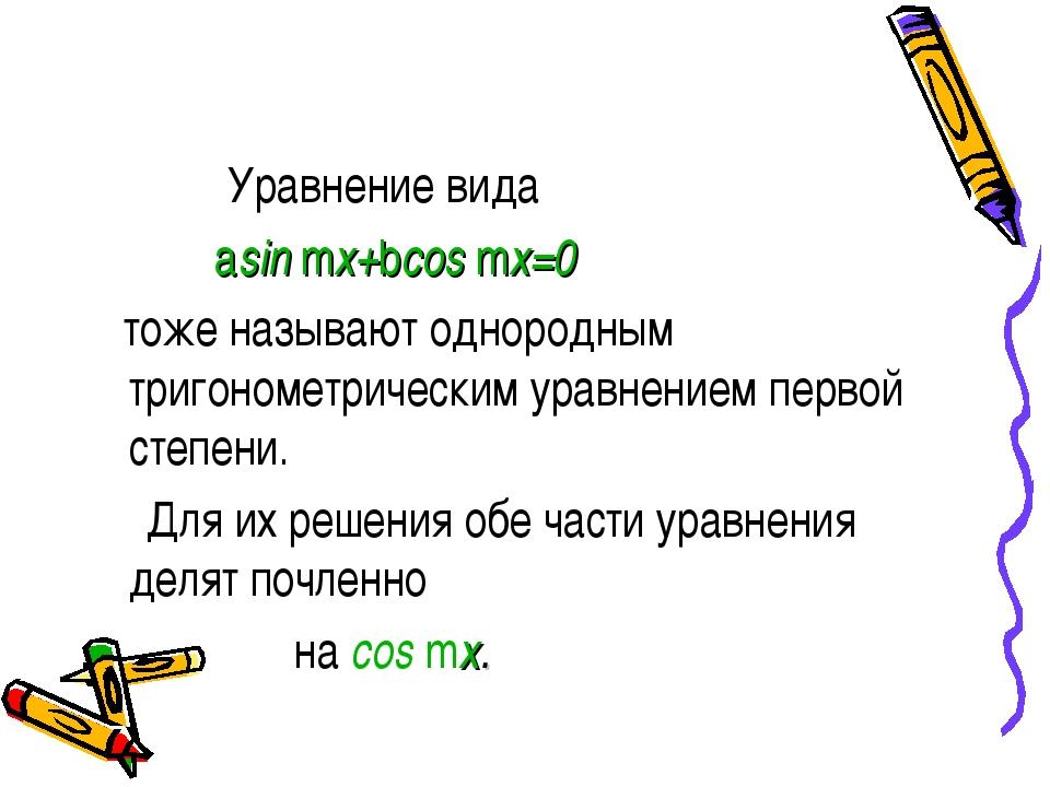 Уравнение вида asin mx+bcos mx=0 тоже называют однородным тригонометрическим...