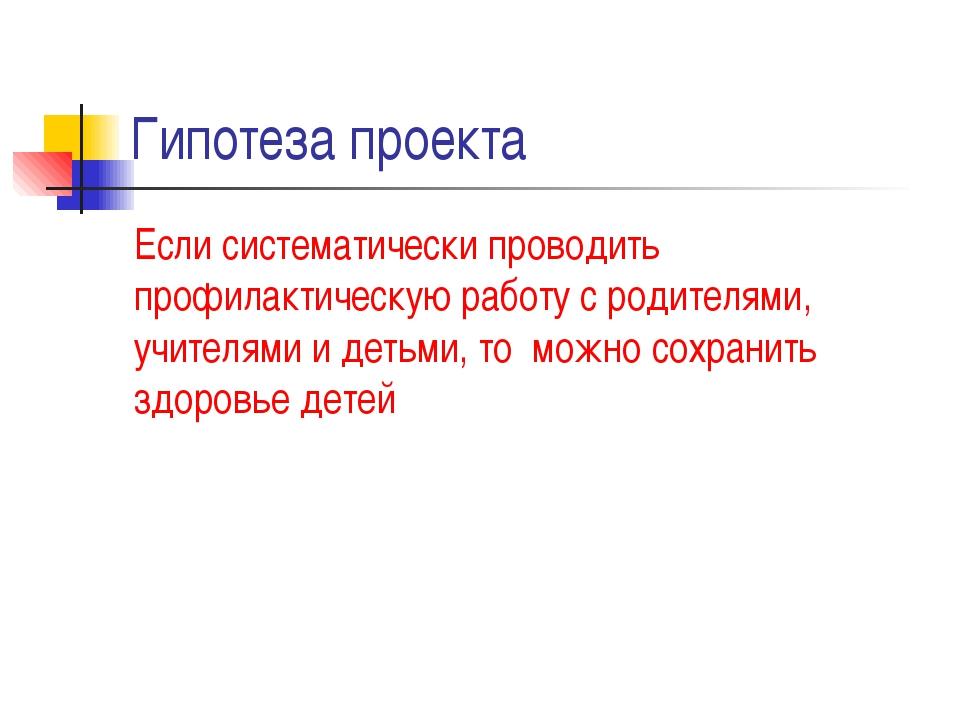 Гипотеза проекта Если систематически проводить профилактическую работу с роди...