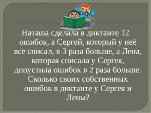 Наташа сделала в диктанте 12 ошибок, а Сергей, который у неё всё списал, в 3
