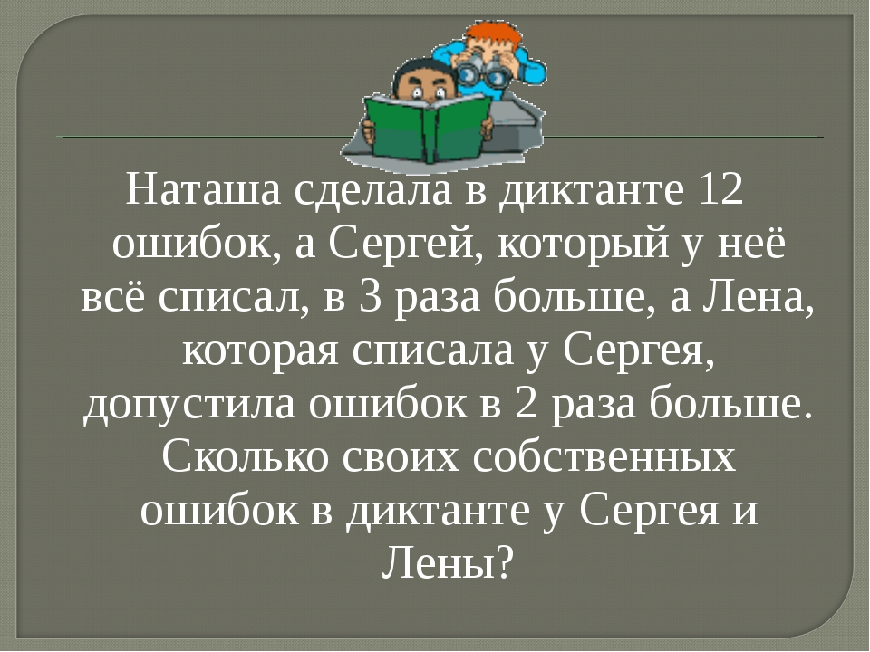 Наташа сделала в диктанте 12 ошибок, а Сергей, который у неё всё списал, в 3...