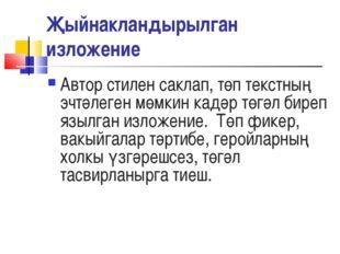Җыйнакландырылган изложение Автор стилен саклап, төп текстның эчтәлеген мөмки