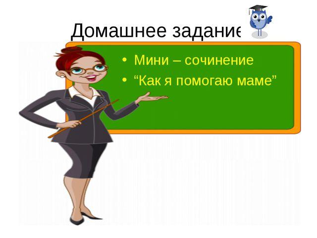 """Домашнее задание Мини – сочинение """"Как я помогаю маме"""""""