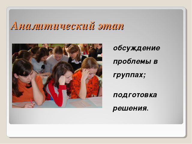 Аналитический этап обсуждение проблемы в группах; подготовка решения.