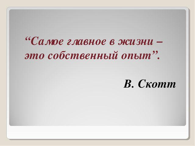 """""""Самое главное в жизни – это собственный опыт"""". В. Скотт"""