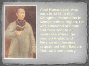 Abai Kunanbaev was born in 1845 in the Chinghis Mountains in Semipalatinsk r