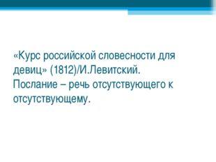 «Курс российской словесности для девиц» (1812)/И.Левитский. Послание – речь о