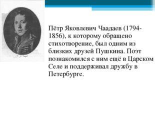 Пётр Яковлевич Чаадаев (1794-1856), к которому обращено стихотворение, был од