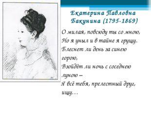 Екатерина Павловна Бакунина (1795-1869) О милая, повсюду ты со мною, Но я уны