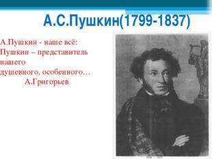 А.С.Пушкин(1799-1837) А.Пушкин - наше всё: Пушкин – представитель нашего душ