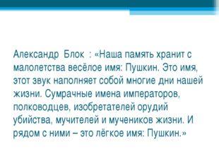 Александр Блок : «Наша память хранит с малолетства весёлое имя: Пушкин. Это