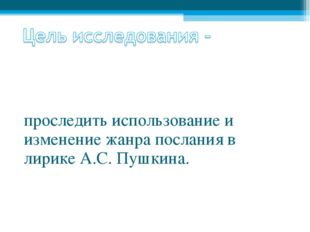 проследить использование и изменение жанра послания в лирике А.С. Пушкина.