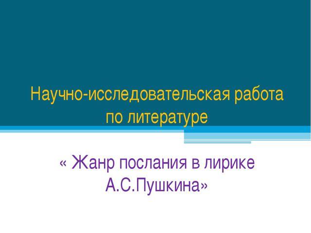 Научно-исследовательская работа по литературе « Жанр послания в лирике А.С.Пу...