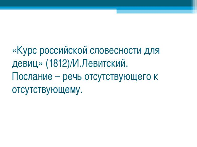 «Курс российской словесности для девиц» (1812)/И.Левитский. Послание – речь о...