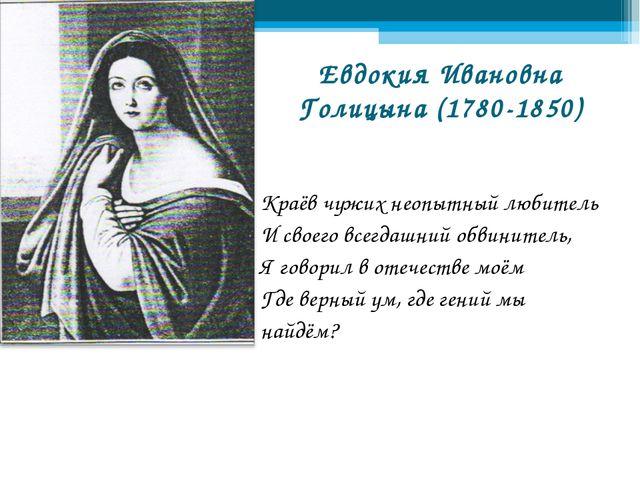 Евдокия Ивановна Голицына (1780-1850) Краёв чужих неопытный любитель И своего...