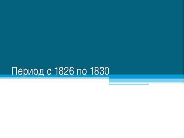 Период с 1826 по 1830