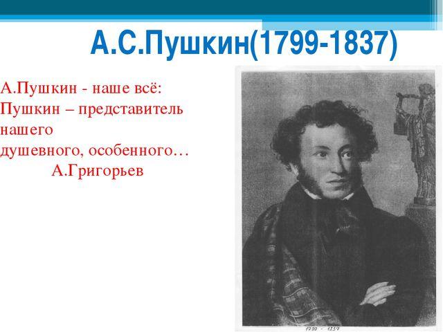 А.С.Пушкин(1799-1837) А.Пушкин - наше всё: Пушкин – представитель нашего душ...