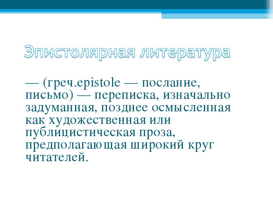 — (греч.ерistole — послание, письмо) — переписка, изначально задуманная, позд...