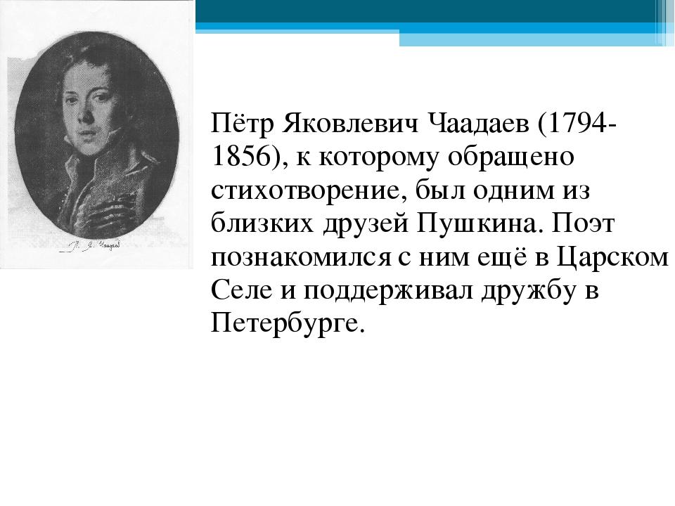 Пётр Яковлевич Чаадаев (1794-1856), к которому обращено стихотворение, был од...