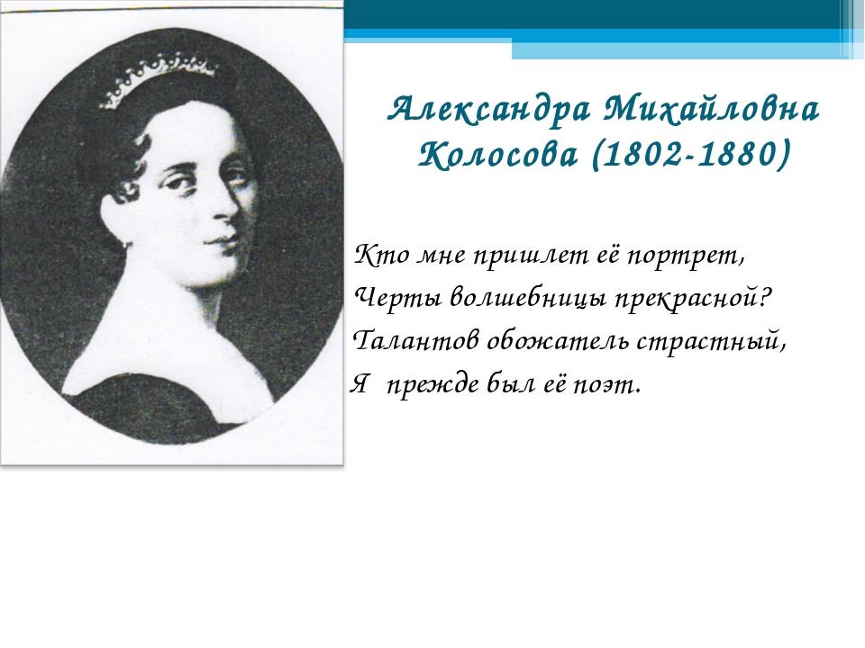Александра Михайловна Колосова (1802-1880) Кто мне пришлет её портрет, Черты...