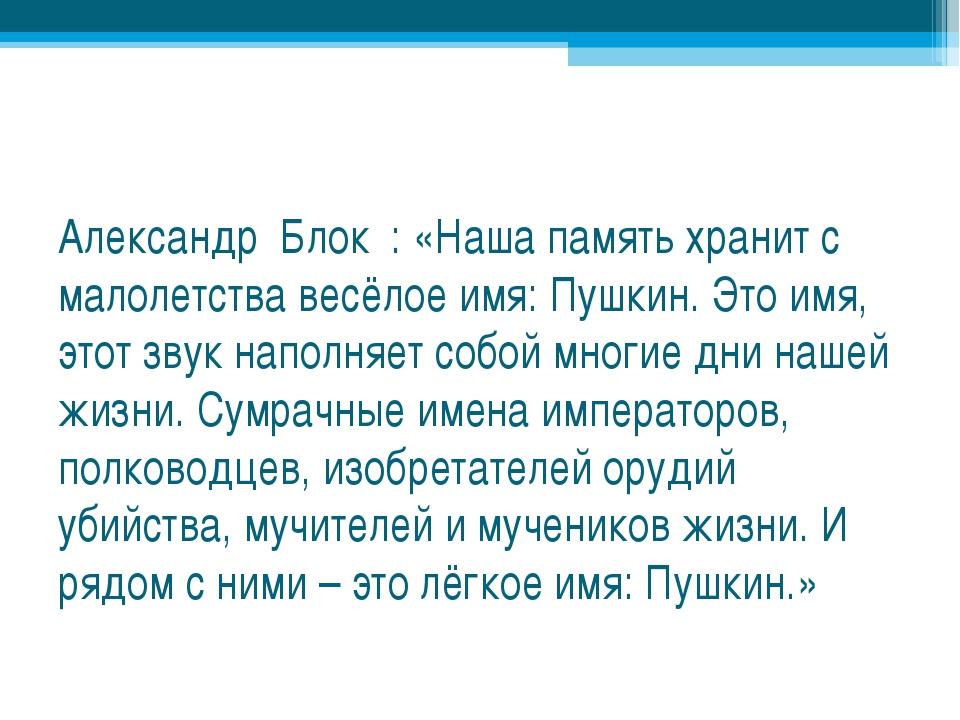 Александр Блок : «Наша память хранит с малолетства весёлое имя: Пушкин. Это...