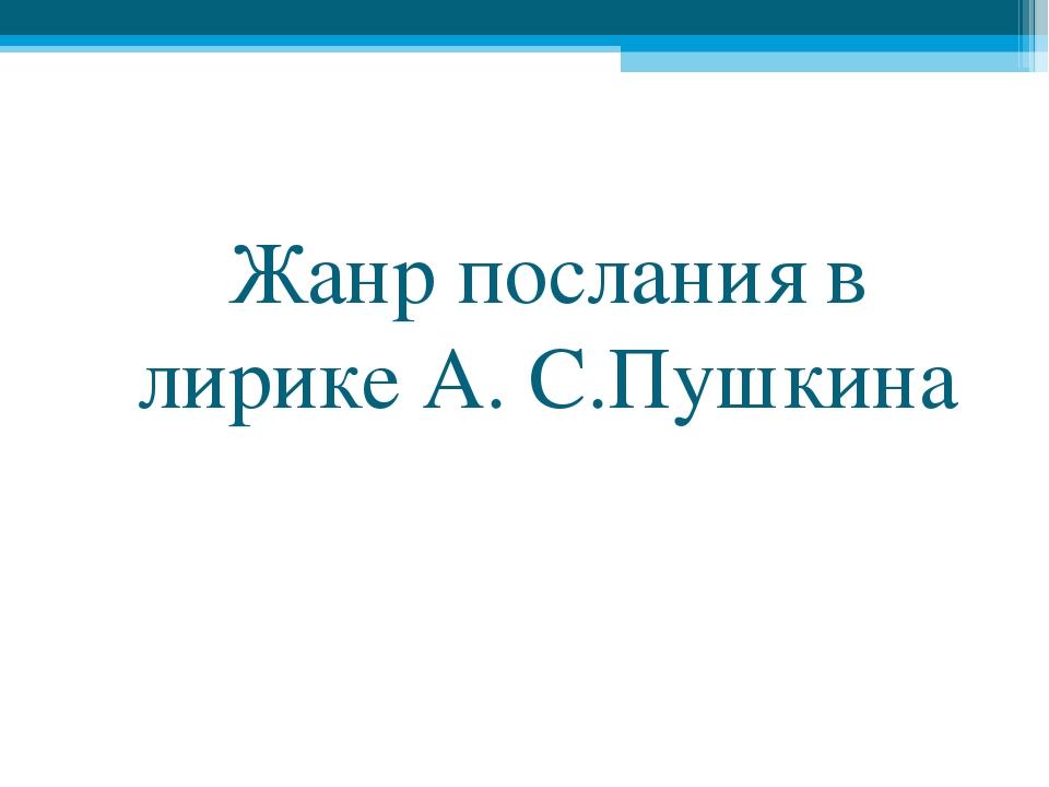 Жанр послания в лирике А. С.Пушкина