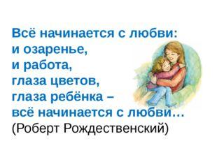 Всё начинается с любви: и озаренье, и работа, глаза цветов, глаза ребёнка – в